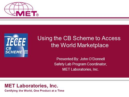 MET Laboratories, Inc. Certifying the World, One Product at a Time Using the CB Scheme to Access the World Marketplace Presented By: John O'Donnell Safety.