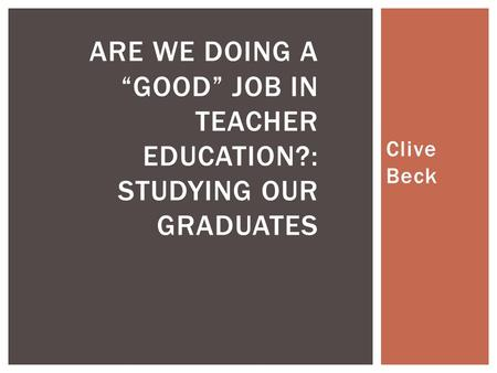 "Clive Beck ARE WE DOING A ""GOOD"" JOB IN TEACHER EDUCATION?: STUDYING OUR GRADUATES."