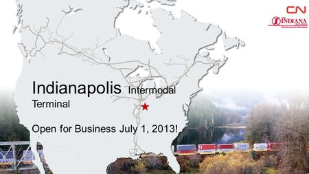 Indianapolis Intermodal Terminal Open for Business July 1, 2013! 1.