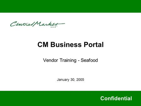CM Business Portal Vendor Training - Seafood Confidential January 30, 2005.