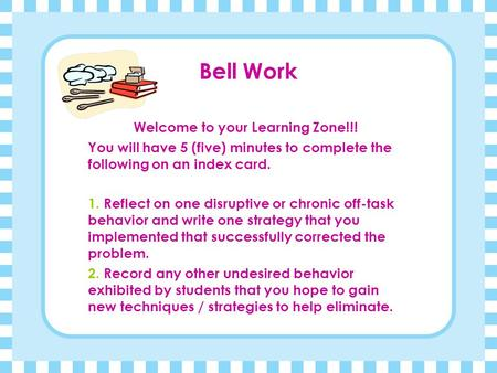 Bell Work Welcome to your Learning Zone!!! You will have 5 (five) minutes to complete the following on an index card. 1. Reflect on one disruptive or.