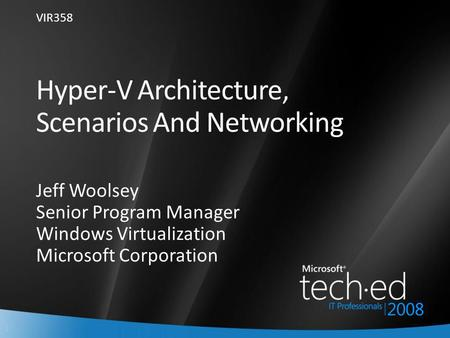 1 Hyper-V Architecture, Scenarios And Networking Jeff Woolsey Senior Program Manager Windows Virtualization Microsoft Corporation VIR358.
