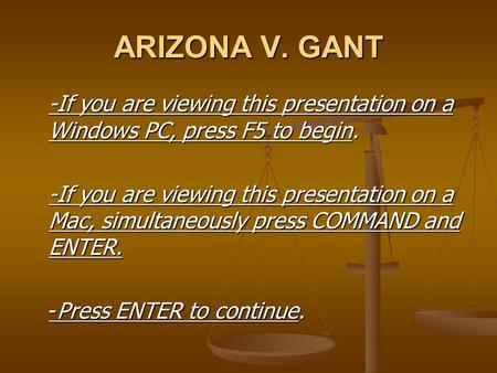 ARIZONA V. GANT -If you are viewing this presentation on a Windows PC, press F5 to begin. -If you are viewing this presentation on a Mac, simultaneously.
