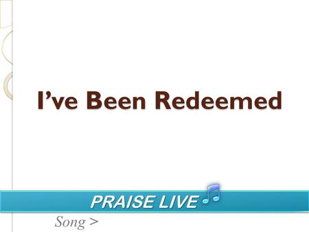 PRAISE LIVE PRAISE LIVE Song > I've Been Redeemed.