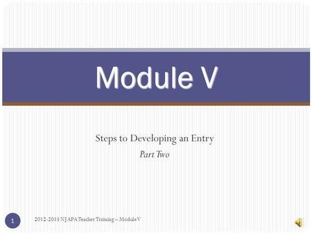 Steps to Developing an Entry Part Two Module V 2012-2013 NJ APA Teacher Training – Module V 1.