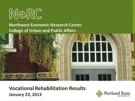 Northwest Economic Research Center College of Urban and Public Affairs Vocational Rehabilitation Results January 23, 2013.