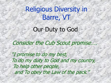 "Religious Diversity in Barre, VT ""I promise to do my best, To do my duty to God and my country, To help other people, and To obey the Law of the pack."""