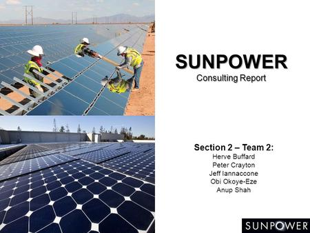 SUNPOWER Consulting Report Section 2 – Team 2: Herve Buffard Peter Crayton Jeff Iannaccone Obi Okoye-Eze Anup Shah.