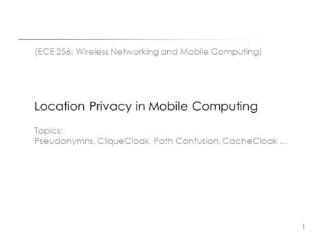 1 (ECE 256: Wireless Networking and Mobile Computing) Location Privacy in Mobile Computing Topics: Pseudonymns, CliqueCloak, Path Confusion, CacheCloak.