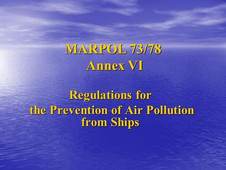 MARPOL 73/78 Annex VI Regulations for the Prevention of Air Pollution from Ships the Prevention of Air Pollution from Ships.