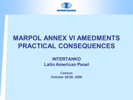 MARPOL ANNEX VI AMEDMENTS PRACTICAL CONSEQUENCES INTERTANKO Latin American Panel Cancun October 28/29, 2008.