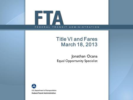 Title VI and Fares March 18, 2013 Jonathan Ocana Equal Opportunity Specialist.