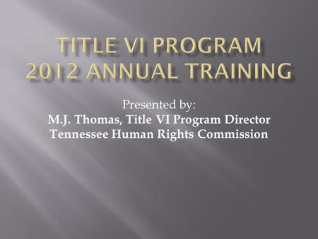Presented by: M.J. Thomas, Title VI Program Director Tennessee Human Rights Commission.