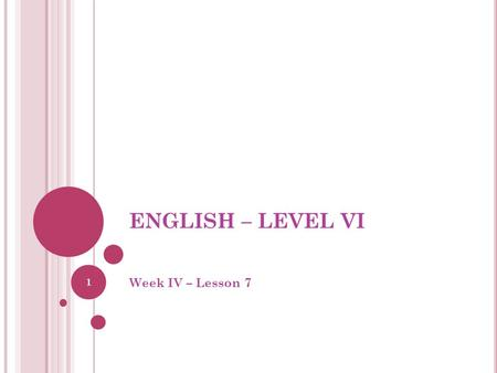 ENGLISH – LEVEL VI Week IV – Lesson 7 1. 2 3 4.