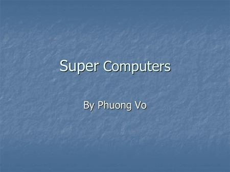 Super Computers By Phuong Vo. What is a Supercomputer? Supercomputer is a broad term for one of the fastest computer currently available. Super computers.