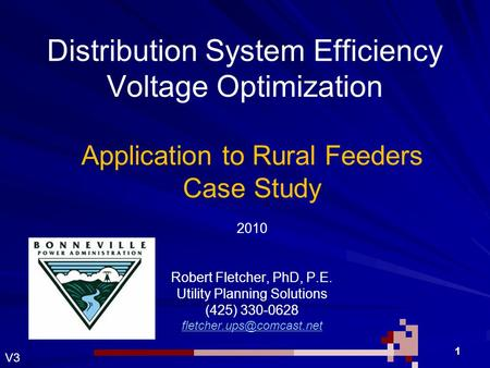 Robert H Fletcher 1 Distribution System Efficiency Voltage Optimization Application to Rural Feeders Case Study 2010 Robert Fletcher, PhD, P.E. Utility.
