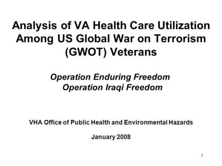 1 Analysis of VA Health Care Utilization Among US Global War on Terrorism (GWOT) Veterans Operation Enduring Freedom Operation Iraqi Freedom VHA Office.