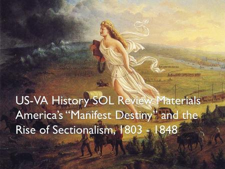 "US-VA History SOL Review Materials America's ""Manifest Destiny"" and the Rise of Sectionalism, 1803 - 1848."