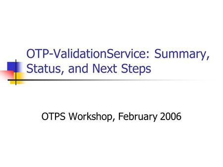 OTP-ValidationService: Summary, Status, and Next Steps OTPS Workshop, February 2006.