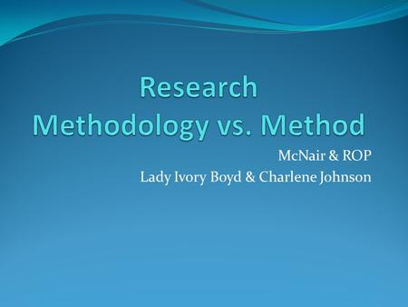 McNair & ROP Lady Ivory Boyd & Charlene Johnson. Methodology vs. Method Methodology Method It is the beginning. The technique(s)/how to conduct research.