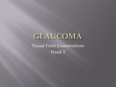 Visual Field Examinations Week 5.  Glaucoma is a disease of the optic nerve.  Progressive loss of axon or nerve fibers cause irreversible visual field.