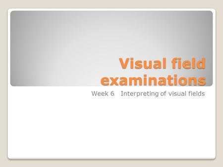 Visual field examinations Week 6 Interpreting of visual fields.