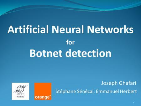 1 Joseph Ghafari Artificial Neural Networks Botnet detection for Stéphane Sénécal, Emmanuel Herbert.
