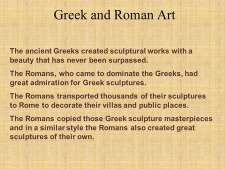 Greek and Roman Art The ancient Greeks created sculptural works with a beauty that has never been surpassed. The Romans, who came to dominate the Greeks,
