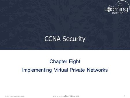 1 © 2009 Cisco Learning Institute. CCNA Security Chapter Eight Implementing Virtual Private Networks.