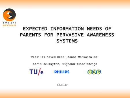 EXPECTED INFORMATION NEEDS OF PARENTS FOR PERVASIVE AWARENESS SYSTEMS 08.11.07 Vassilis-Javed Khan, Panos Markopoulos, Boris de Ruyter, Wijnand IJsselsteijn.