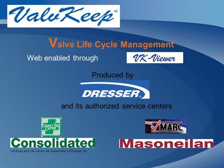 V alve Life Cycle Management Web enabled through ValvKeep and VK-Viewer are trademarks of Dresser, Inc. Produced by and its authorized service centers.