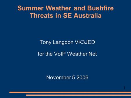 Summer Weather and Bushfire Threats in SE Australia Tony Langdon VK3JED for the VoIP Weather Net November 5 2006 1.