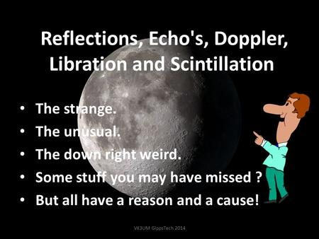 Reflections, Echo's, Doppler, Libration and Scintillation. The strange. The unusual. The down right weird. Some stuff you may have missed ? But all have.
