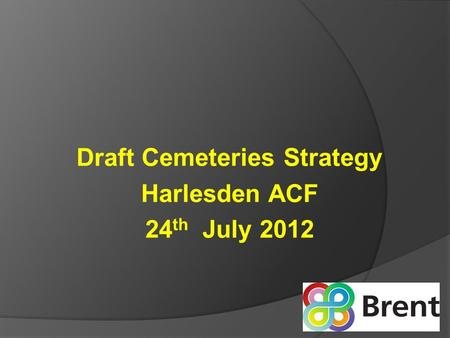Draft Cemeteries Strategy Harlesden ACF 24 th July 2012.