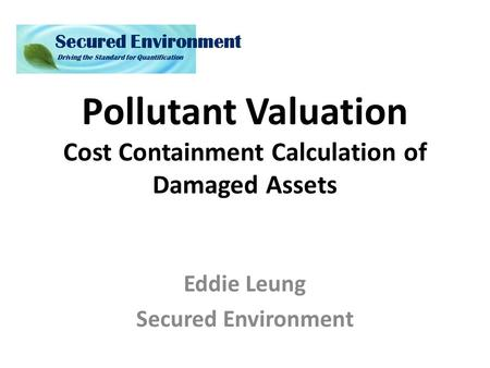 Pollutant Valuation Cost Containment Calculation of Damaged Assets Eddie Leung Secured Environment.