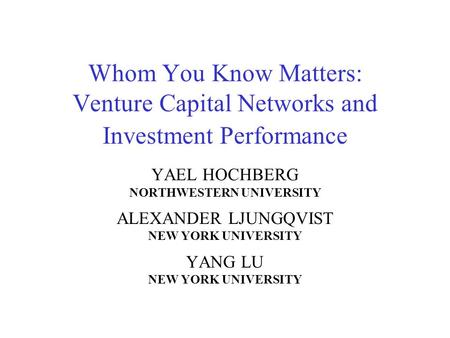 Whom You Know Matters: Venture Capital Networks and Investment Performance YAEL HOCHBERG NORTHWESTERN UNIVERSITY ALEXANDER LJUNGQVIST NEW YORK UNIVERSITY.