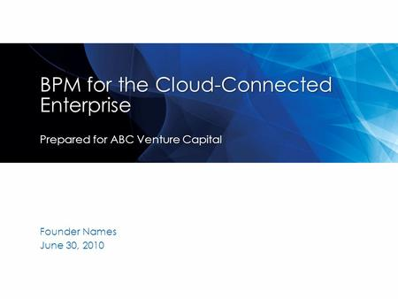 BPM for the Cloud-Connected Enterprise Prepared for ABC Venture Capital Founder Names June 30, 2010.
