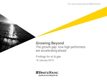 Growing Beyond The growth gap: how high performers are accelerating ahead Findings for oil & gas 18 January 2013 This version includes input from EMEIA.