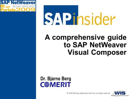 © 2009 Wellesley Information Services. All rights reserved. A comprehensive guide to SAP NetWeaver Visual Composer Dr. Bjarne Berg.