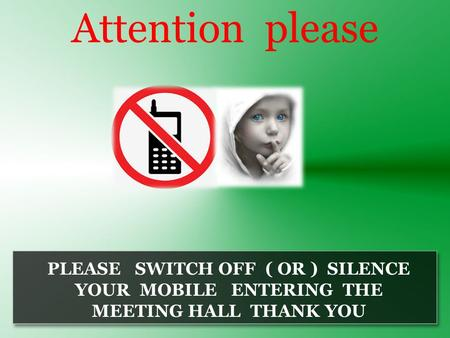 Attention please PLEASE SWITCH OFF ( OR ) SILENCE YOUR MOBILE ENTERING THE MEETING HALL THANK YOU.