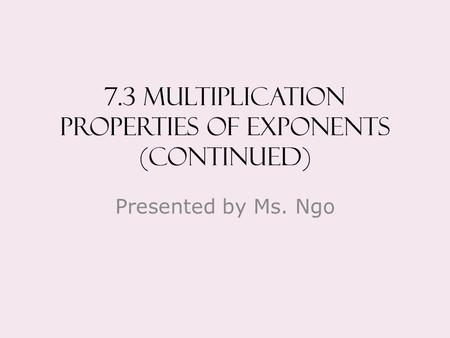 7.3 Multiplication properties of exponents (continued) Presented by Ms. Ngo.
