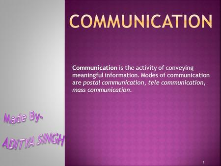 Communication is the activity of conveying meaningful information. Modes of communication are postal communication, tele communication, mass communication.