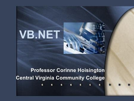 VB.NET Professor Corinne Hoisington Central Virginia Community College.