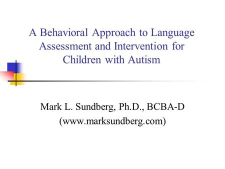 A Behavioral Approach to Language Assessment and Intervention for Children with Autism Mark L. Sundberg, Ph.D., BCBA-D (www.marksundberg.com)