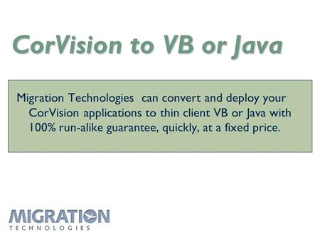 CorVision to VB or Java Migration Technologies can convert and deploy your CorVision applications to thin client VB or Java with 100% run-alike guarantee,
