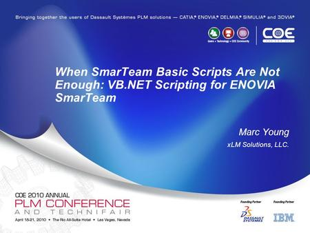When SmarTeam Basic Scripts Are Not Enough: VB.NET Scripting for ENOVIA SmarTeam Marc Young xLM Solutions, LLC.