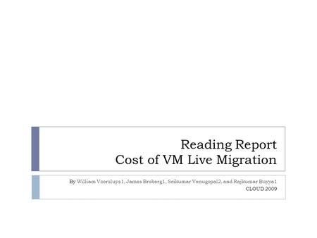 Reading Report Cost of VM Live Migration By William Voorsluys1, James Broberg1, Srikumar Venugopal2, and Rajkumar Buyya1 CLOUD 2009.
