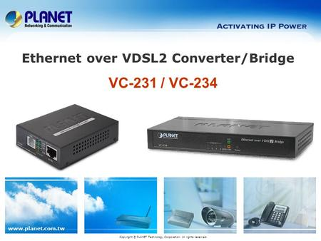 Www.planet.com.tw VC-231 / VC-234 Ethernet over VDSL2 Converter/Bridge Copyright © PLANET Technology Corporation. All rights reserved.