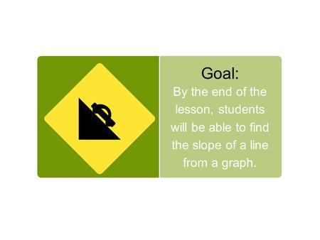 Goal: By the end of the lesson, students will be able to find the slope of a line from a graph.