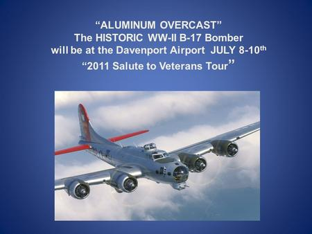 """ALUMINUM OVERCAST"" The HISTORIC WW-II B-17 Bomber will be at the Davenport Airport JULY 8-10 th ""2011 Salute to Veterans Tour """